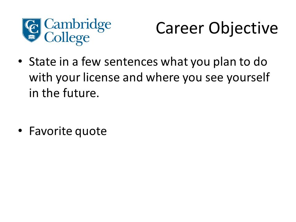 Career Objective State in a few sentences what you plan to do with your license and where you see yourself in the future.