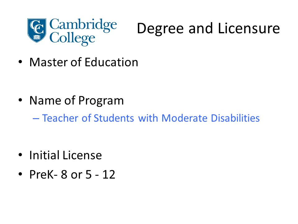 Degree and Licensure Master of Education Name of Program – Teacher of Students with Moderate Disabilities Initial License PreK- 8 or 5 - 12