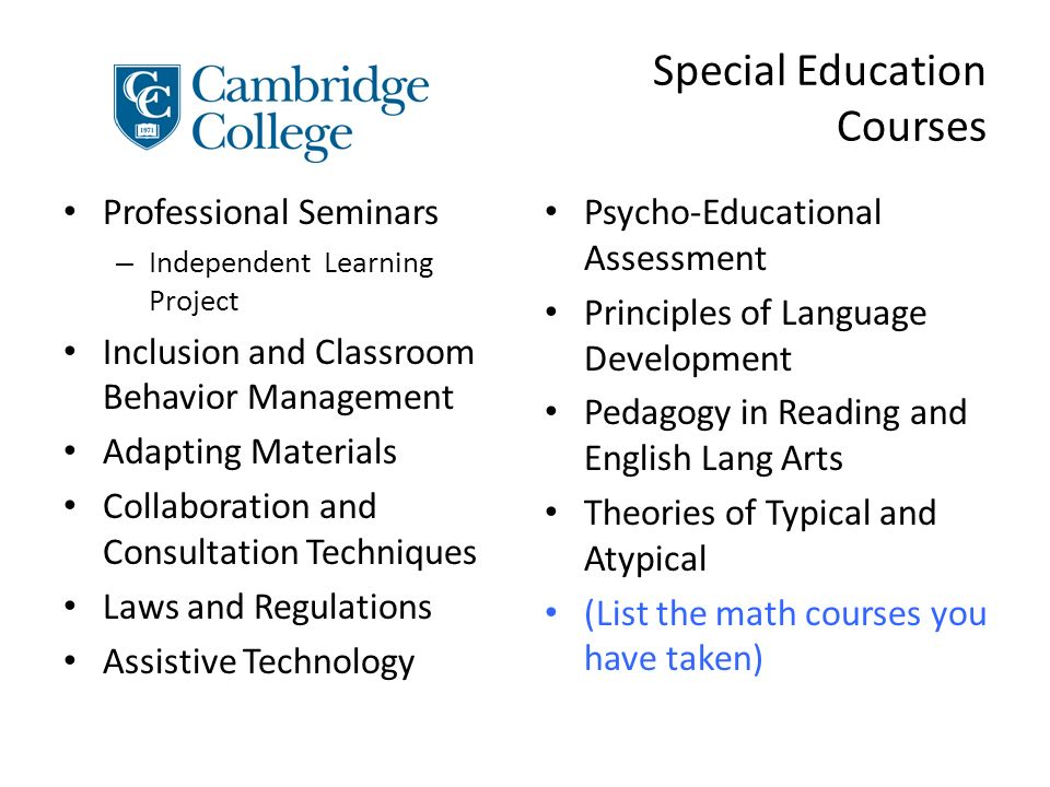 Special Education Courses Professional Seminars – Independent Learning Project Inclusion and Classroom Behavior Management Adapting Materials Collaboration and Consultation Techniques Laws and Regulations Assistive Technology Psycho-Educational Assessment Principles of Language Development Pedagogy in Reading and English Lang Arts Theories of Typical and Atypical (List the math courses you have taken)