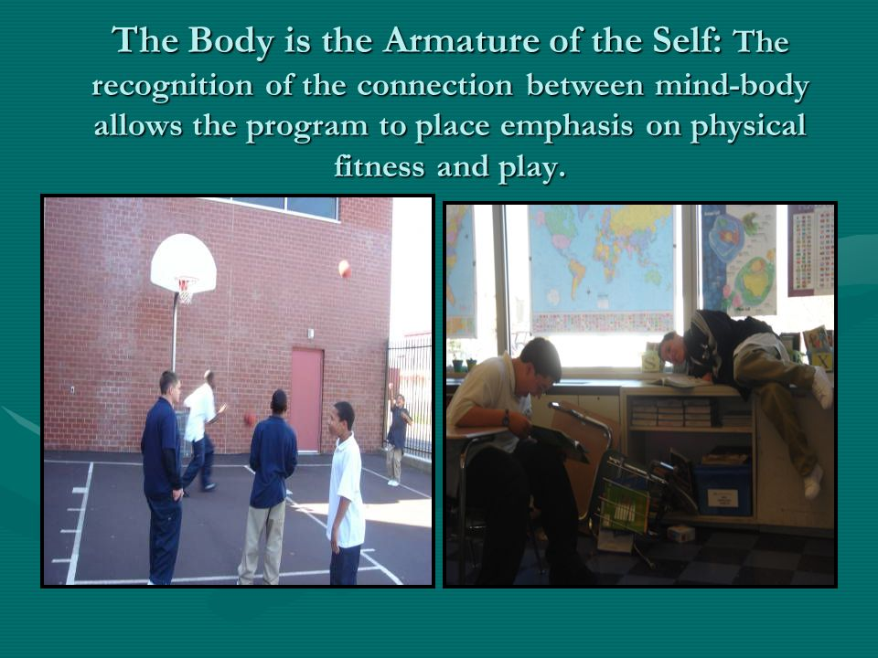 The Body is the Armature of the Self: The recognition of the connection between mind-body allows the program to place emphasis on physical fitness and play.