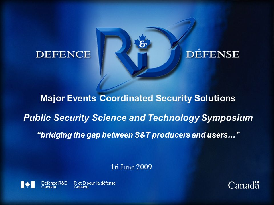 Defence R&D Canada R et D pour la défense Canada Major Events Coordinated Security Solutions Public Security Science and Technology Symposium bridging the gap between S&T producers and users… 16 June 2009