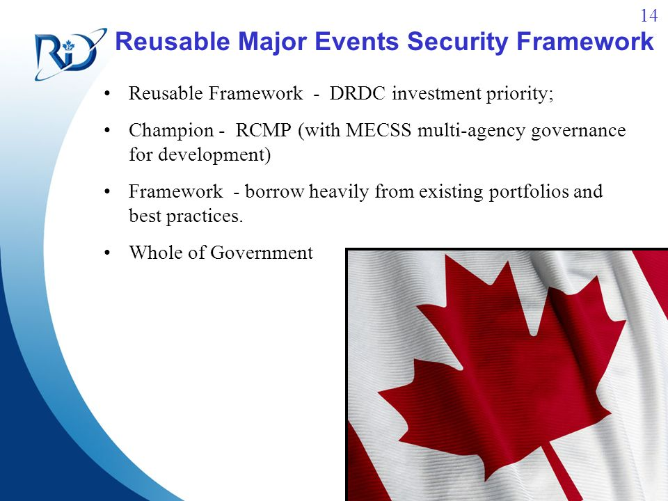 14 Reusable Major Events Security Framework Reusable Framework - DRDC investment priority; Champion - RCMP (with MECSS multi-agency governance for development) Framework - borrow heavily from existing portfolios and best practices.