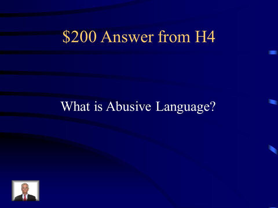 $200 Question from H4 Using profanity or insults directed at others.