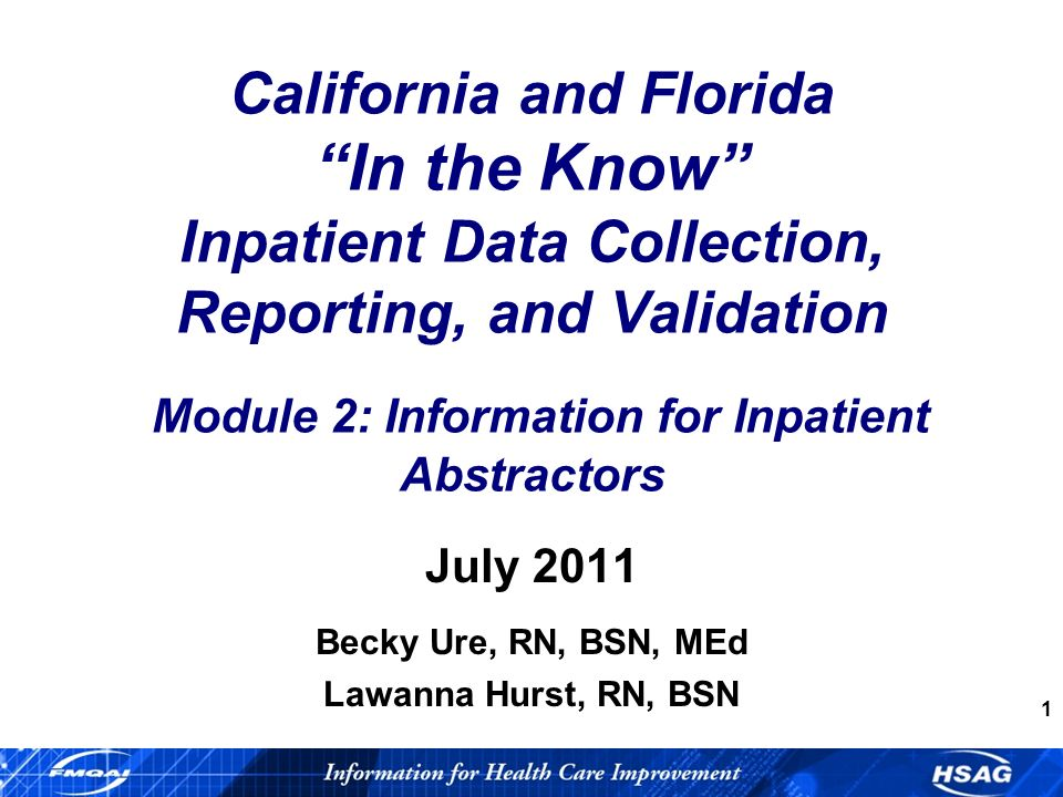 1 California and Florida In the Know Inpatient Data Collection, Reporting, and Validation Module 2: Information for Inpatient Abstractors July 2011 Becky Ure, RN, BSN, MEd Lawanna Hurst, RN, BSN