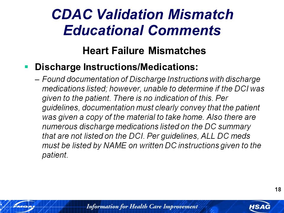 18 Heart Failure Mismatches Discharge Instructions/Medications: –Found documentation of Discharge Instructions with discharge medications listed; however, unable to determine if the DCI was given to the patient.