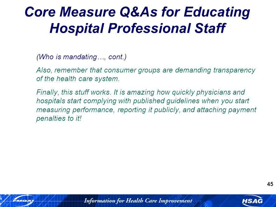 45 Core Measure Q&As for Educating Hospital Professional Staff (Who is mandating…, cont.) Also, remember that consumer groups are demanding transparency of the health care system.