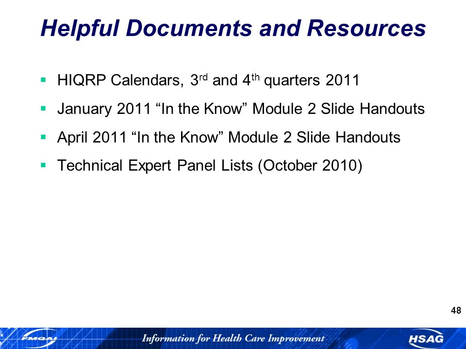 48 Helpful Documents and Resources HIQRP Calendars, 3 rd and 4 th quarters 2011 January 2011 In the Know Module 2 Slide Handouts April 2011 In the Know Module 2 Slide Handouts Technical Expert Panel Lists (October 2010)
