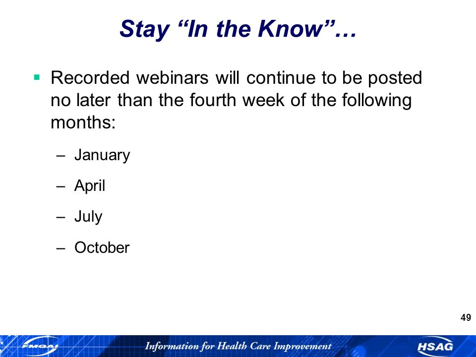 49 Stay In the Know… Recorded webinars will continue to be posted no later than the fourth week of the following months: –January –April –July –October