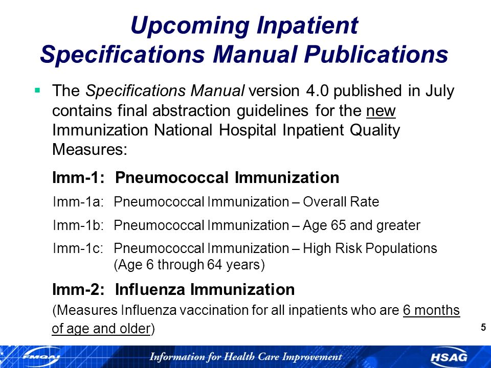 5 The Specifications Manual version 4.0 published in July contains final abstraction guidelines for the new Immunization National Hospital Inpatient Quality Measures: Imm-1: Pneumococcal Immunization Imm-1a:Pneumococcal Immunization – Overall Rate Imm-1b:Pneumococcal Immunization – Age 65 and greater Imm-1c:Pneumococcal Immunization – High Risk Populations (Age 6 through 64 years) Imm-2: Influenza Immunization (Measures Influenza vaccination for all inpatients who are 6 months of age and older) Upcoming Inpatient Specifications Manual Publications