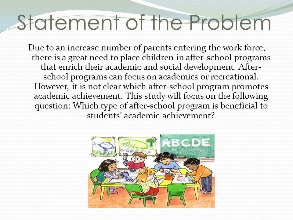 Statement of the Problem Due to an increase number of parents entering the work force, there is a great need to place children in after-school programs that enrich their academic and social development.