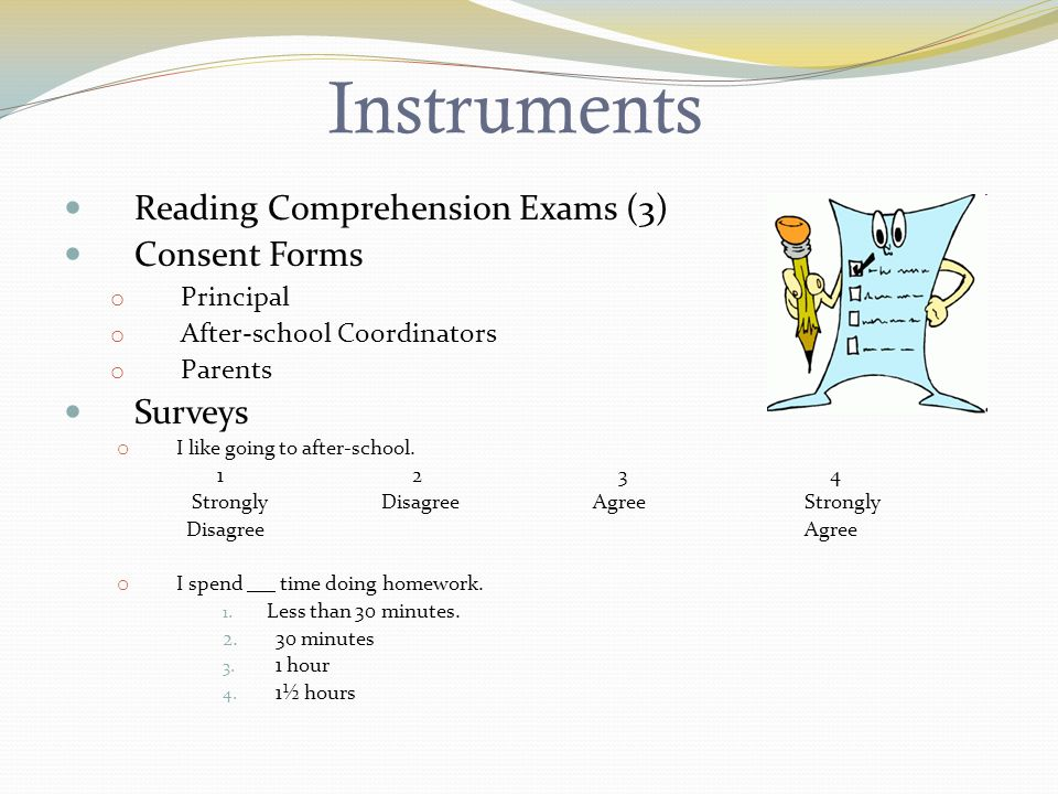 Instruments Reading Comprehension Exams (3) Consent Forms o Principal o After-school Coordinators o Parents Surveys o I like going to after-school.