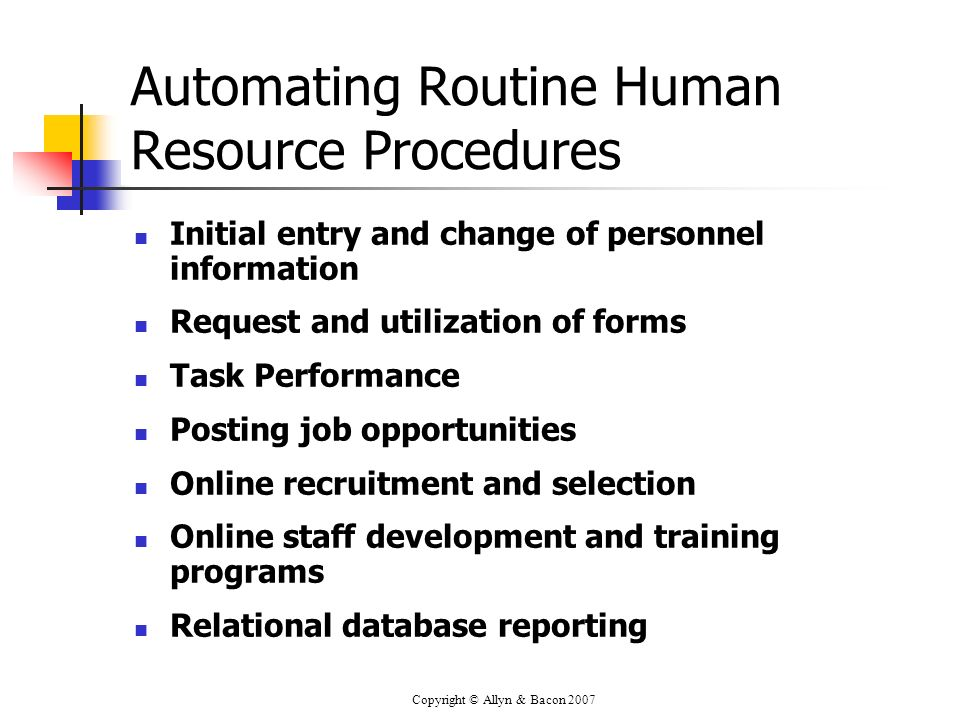 Copyright © Allyn & Bacon 2007 Automating Routine Human Resource Procedures Initial entry and change of personnel information Request and utilization of forms Task Performance Posting job opportunities Online recruitment and selection Online staff development and training programs Relational database reporting