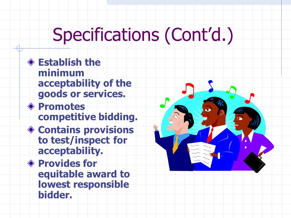 Specifications (contd.) The purpose of any specification is to provide purchasing personnel w/clear guides from which to purchase, and to provide vendors w/firm criteria of a minimum standard acceptable for goods or services.
