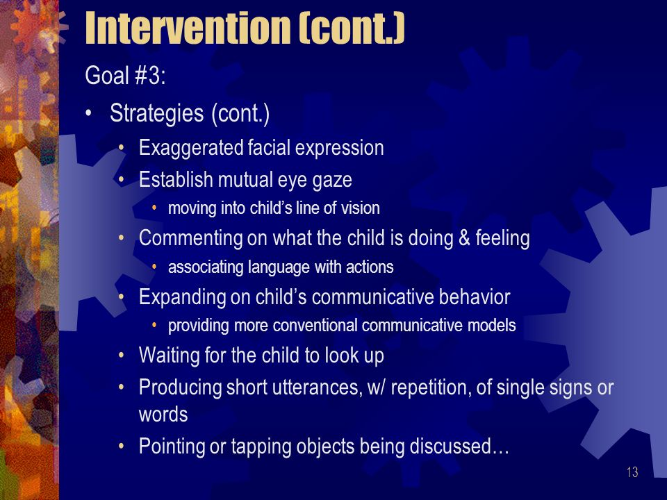 13 Intervention (cont.) Goal #3: Strategies (cont.) Exaggerated facial expression Establish mutual eye gaze moving into childs line of vision Commenting on what the child is doing & feeling associating language with actions Expanding on childs communicative behavior providing more conventional communicative models Waiting for the child to look up Producing short utterances, w/ repetition, of single signs or words Pointing or tapping objects being discussed…