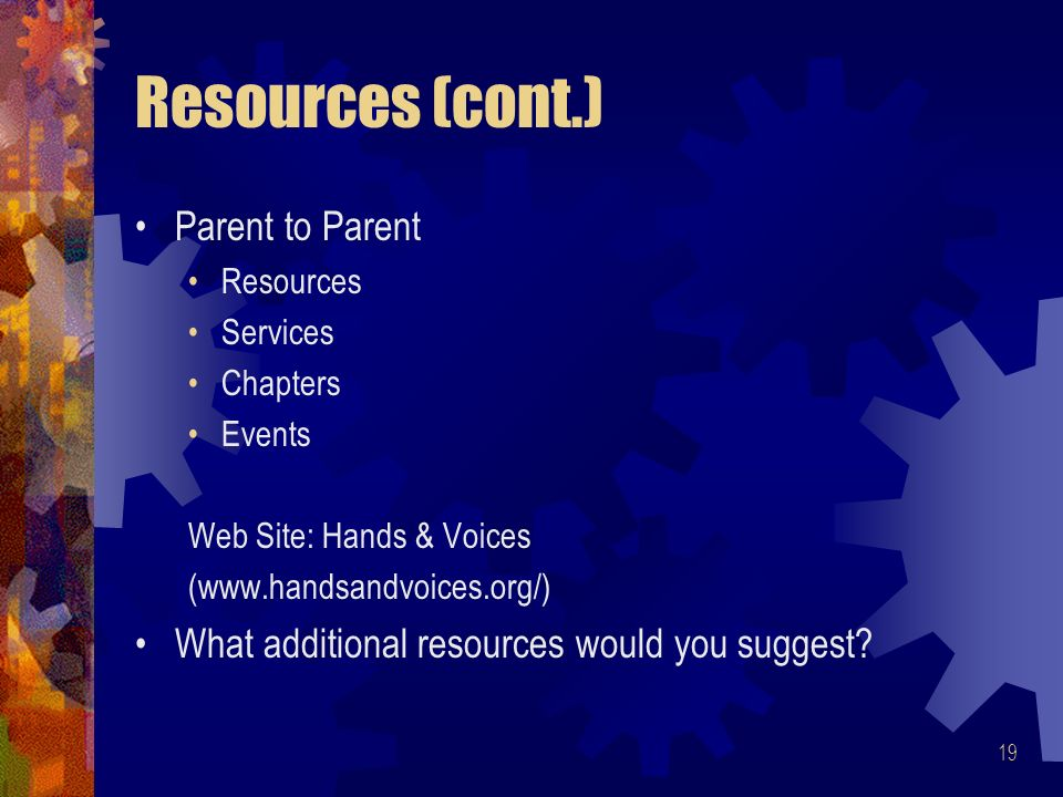 19 Resources (cont.) Parent to Parent Resources Services Chapters Events Web Site: Hands & Voices (www.handsandvoices.org/) What additional resources would you suggest