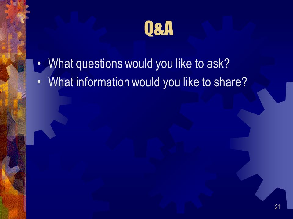 21 Q&A What questions would you like to ask What information would you like to share