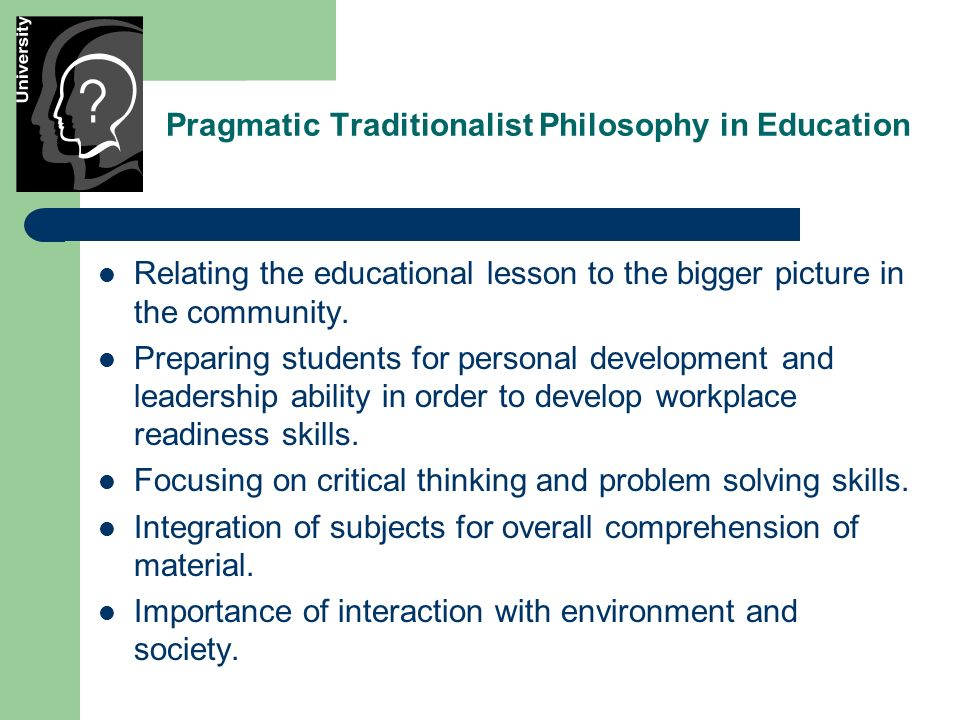 Pragmatic Traditionalist Philosophy in Education Relating the educational lesson to the bigger picture in the community.