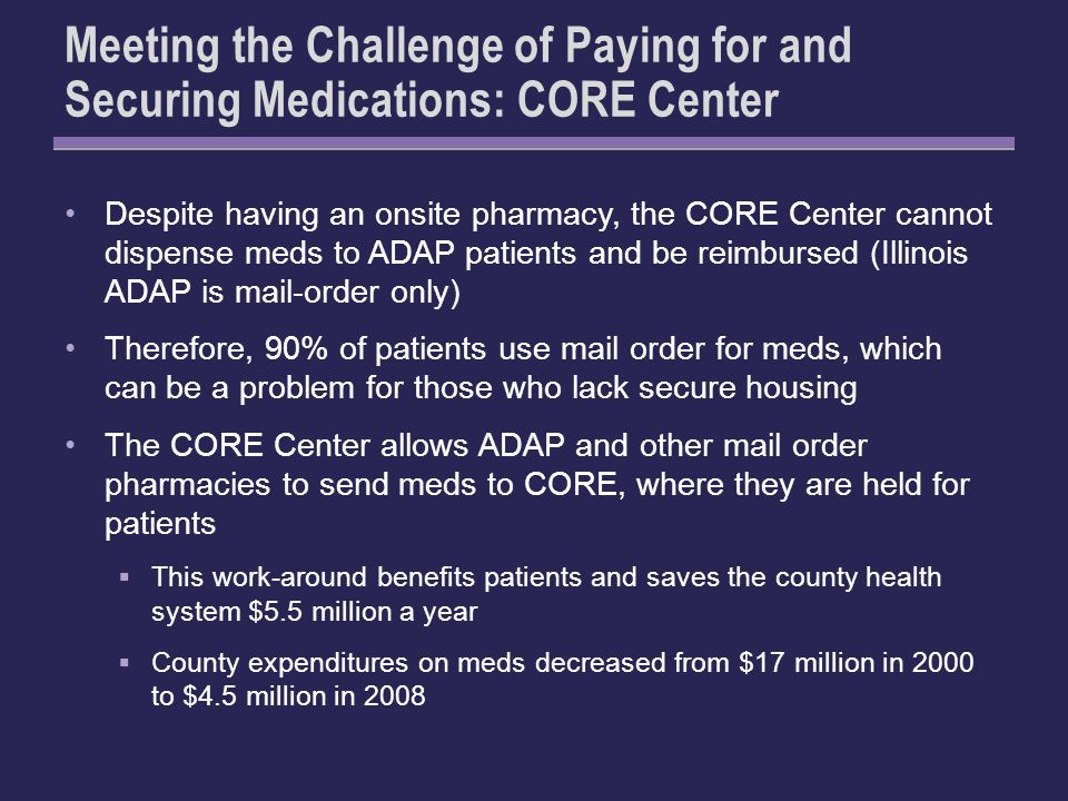 Meeting the Challenge of Paying for and Securing Medications: CORE Center Despite having an onsite pharmacy, the CORE Center cannot dispense meds to ADAP patients and be reimbursed (Illinois ADAP is mail-order only) Therefore, 90% of patients use mail order for meds, which can be a problem for those who lack secure housing The CORE Center allows ADAP and other mail order pharmacies to send meds to CORE, where they are held for patients This work-around benefits patients and saves the county health system $5.5 million a year County expenditures on meds decreased from $17 million in 2000 to $4.5 million in 2008