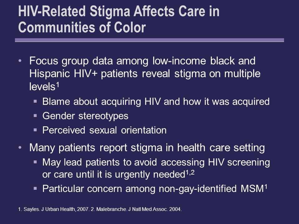 HIV-Related Stigma Affects Care in Communities of Color Focus group data among low-income black and Hispanic HIV+ patients reveal stigma on multiple levels 1 Blame about acquiring HIV and how it was acquired Gender stereotypes Perceived sexual orientation Many patients report stigma in health care setting May lead patients to avoid accessing HIV screening or care until it is urgently needed 1,2 Particular concern among non-gay-identified MSM 1 1.