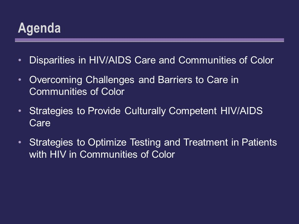 Agenda Disparities in HIV/AIDS Care and Communities of Color Overcoming Challenges and Barriers to Care in Communities of Color Strategies to Provide Culturally Competent HIV/AIDS Care Strategies to Optimize Testing and Treatment in Patients with HIV in Communities of Color