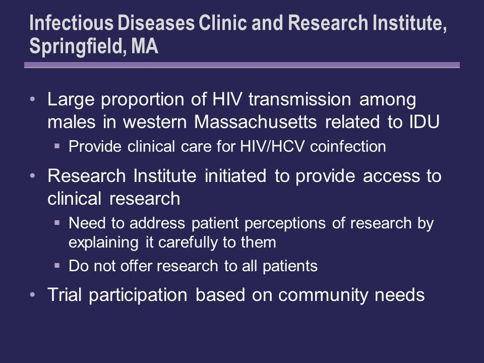 Infectious Diseases Clinic and Research Institute, Springfield, MA Large proportion of HIV transmission among males in western Massachusetts related to IDU Provide clinical care for HIV/HCV coinfection Research Institute initiated to provide access to clinical research Need to address patient perceptions of research by explaining it carefully to them Do not offer research to all patients Trial participation based on community needs