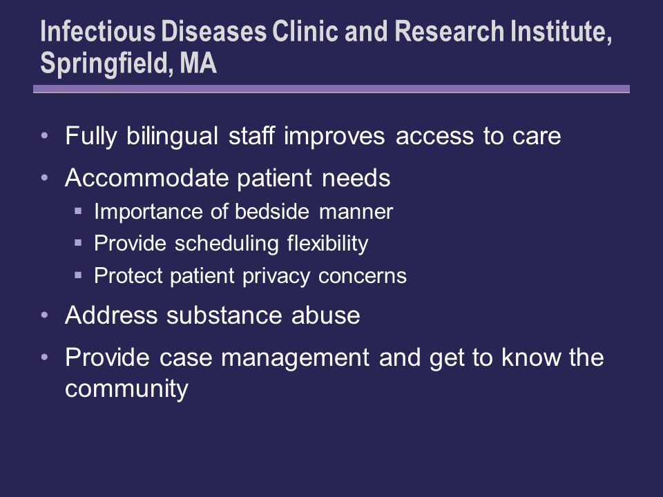 Infectious Diseases Clinic and Research Institute, Springfield, MA Fully bilingual staff improves access to care Accommodate patient needs Importance of bedside manner Provide scheduling flexibility Protect patient privacy concerns Address substance abuse Provide case management and get to know the community