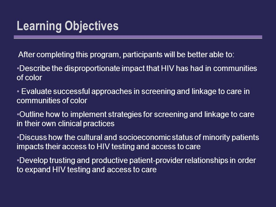 Learning Objectives After completing this program, participants will be better able to: Describe the disproportionate impact that HIV has had in communities of color Evaluate successful approaches in screening and linkage to care in communities of color Outline how to implement strategies for screening and linkage to care in their own clinical practices Discuss how the cultural and socioeconomic status of minority patients impacts their access to HIV testing and access to care Develop trusting and productive patient-provider relationships in order to expand HIV testing and access to care