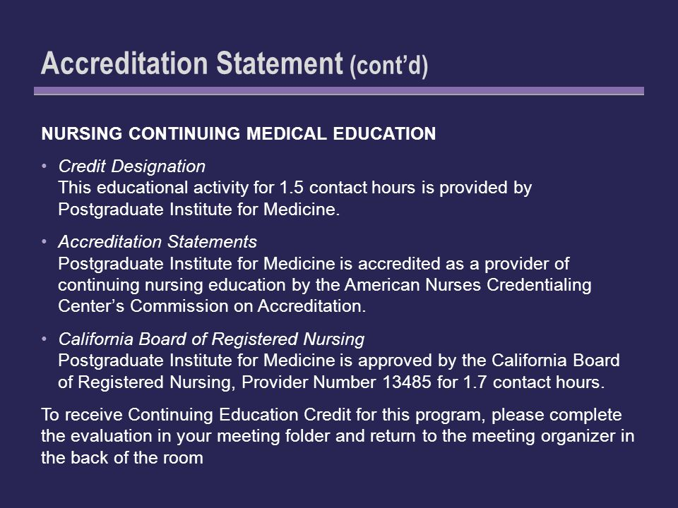 Accreditation Statement (contd) NURSING CONTINUING MEDICAL EDUCATION Credit Designation This educational activity for 1.5 contact hours is provided by Postgraduate Institute for Medicine.