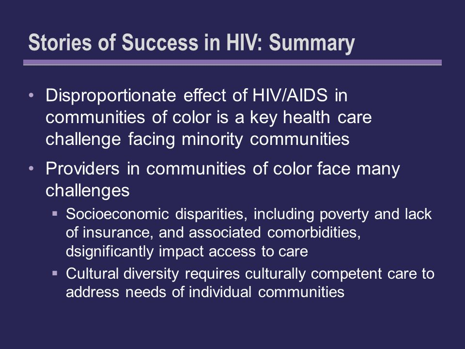 Stories of Success in HIV: Summary Disproportionate effect of HIV/AIDS in communities of color is a key health care challenge facing minority communities Providers in communities of color face many challenges Socioeconomic disparities, including poverty and lack of insurance, and associated comorbidities, dsignificantly impact access to care Cultural diversity requires culturally competent care to address needs of individual communities