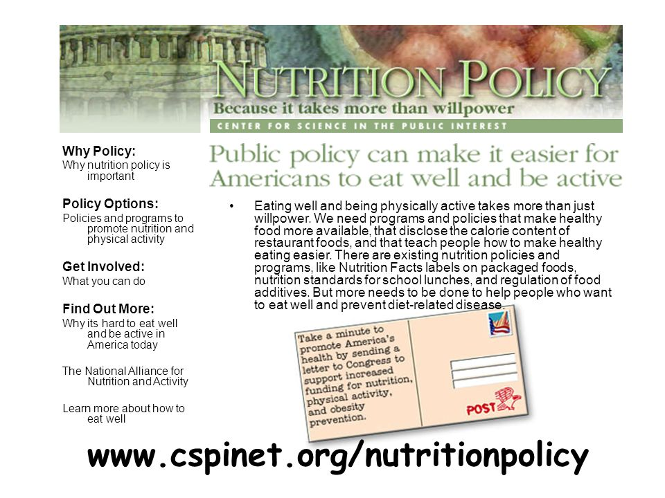 Why Policy: Why nutrition policy is important Policy Options: Policies and programs to promote nutrition and physical activity Get Involved: What you can do Find Out More: Why its hard to eat well and be active in America today The National Alliance for Nutrition and Activity Learn more about how to eat well Eating well and being physically active takes more than just willpower.