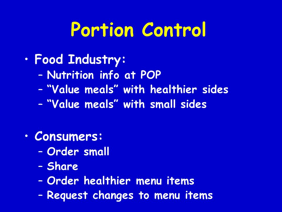Portion Control Food Industry: –Nutrition info at POP –Value meals with healthier sides –Value meals with small sides Consumers: –Order small –Share –Order healthier menu items –Request changes to menu items
