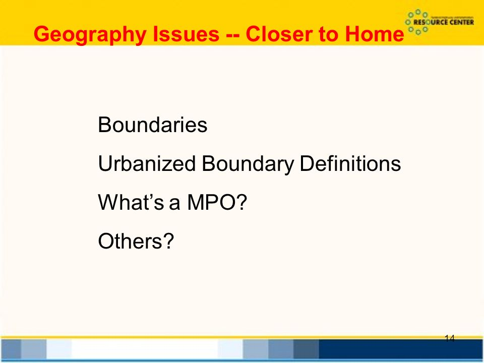 14 Geography Issues -- Closer to Home Boundaries Urbanized Boundary Definitions Whats a MPO.