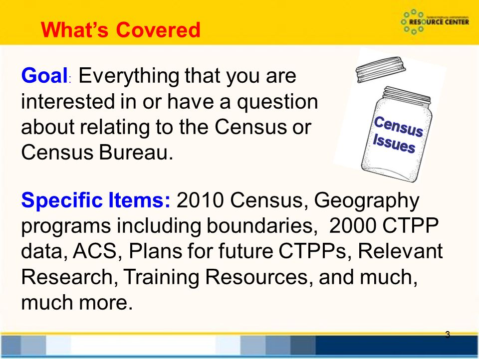 3 Whats Covered Goal : Everything that you are interested in or have a question about relating to the Census or Census Bureau.