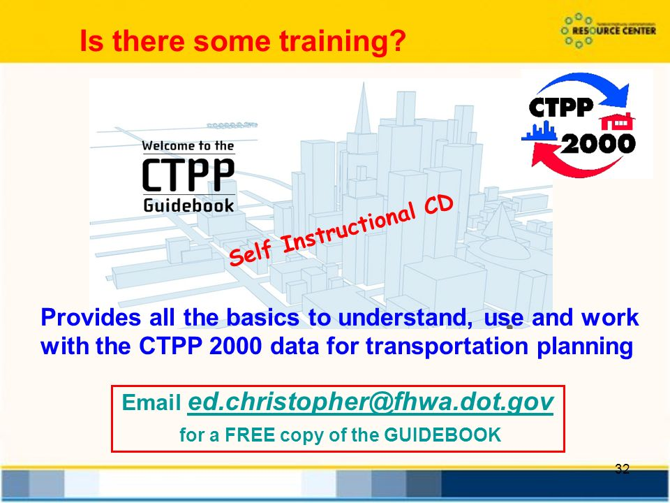 32 Self Instructional CD Provides all the basics to understand, use and work with the CTPP 2000 data for transportation planning Is there some training.