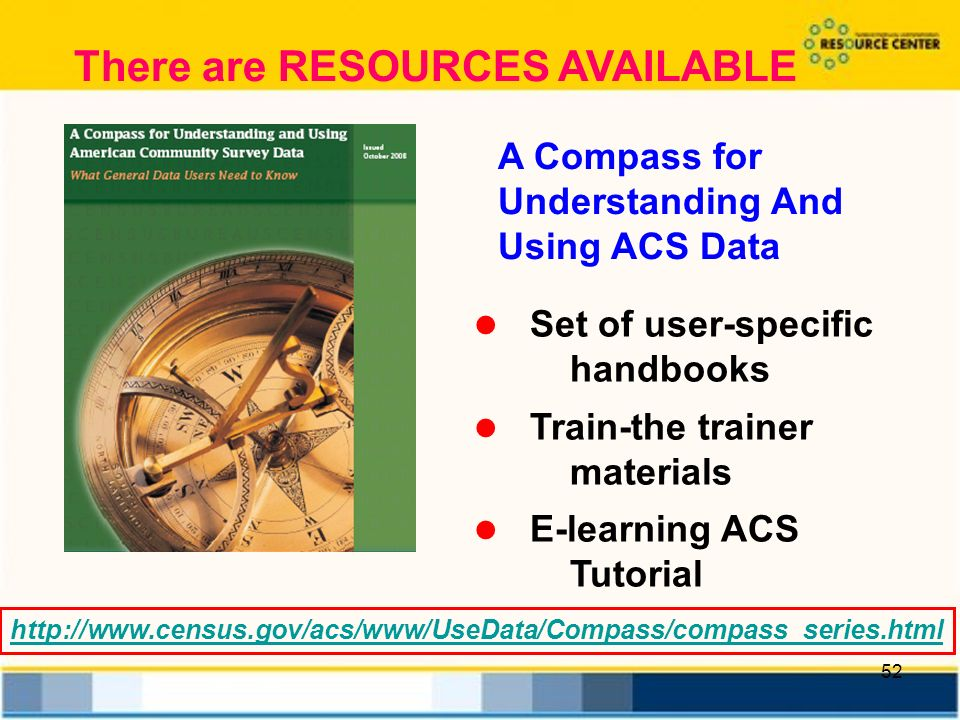 52 A Compass for Understanding And Using ACS Data Set of user-specific handbooks Train-the trainer materials E-learning ACS Tutorial   There are RESOURCES AVAILABLE