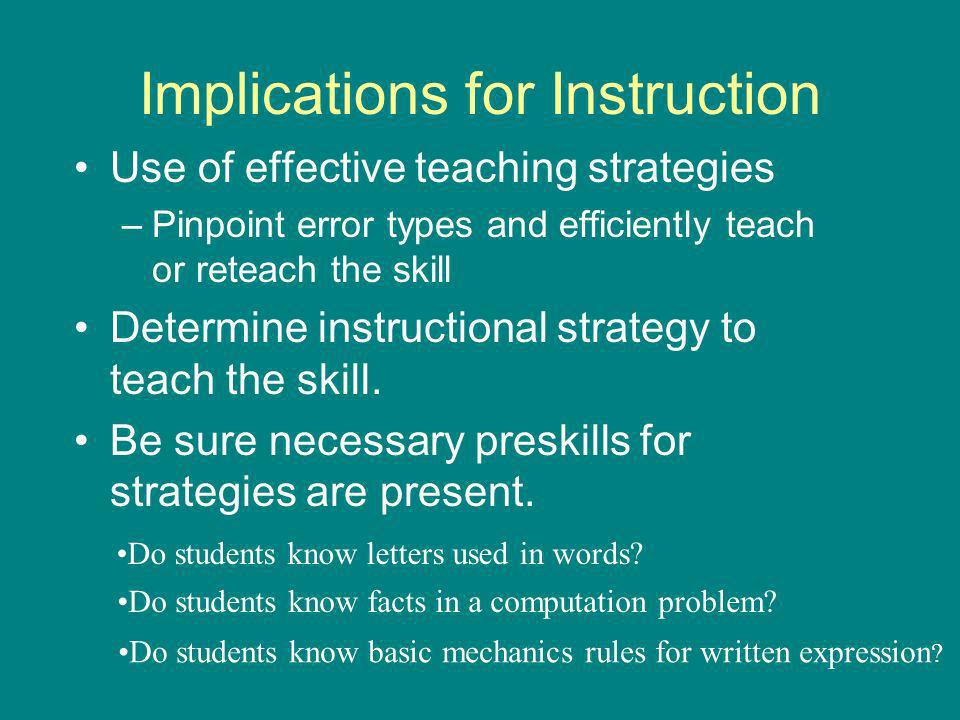 Implications for Instruction Use of effective teaching strategies –Pinpoint error types and efficiently teach or reteach the skill Determine instructional strategy to teach the skill.