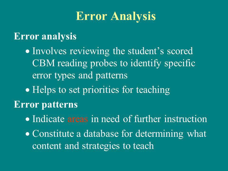 Error Analysis Error analysis Involves reviewing the students scored CBM reading probes to identify specific error types and patterns Helps to set priorities for teaching Error patterns Indicate areas in need of further instruction Constitute a database for determining what content and strategies to teach