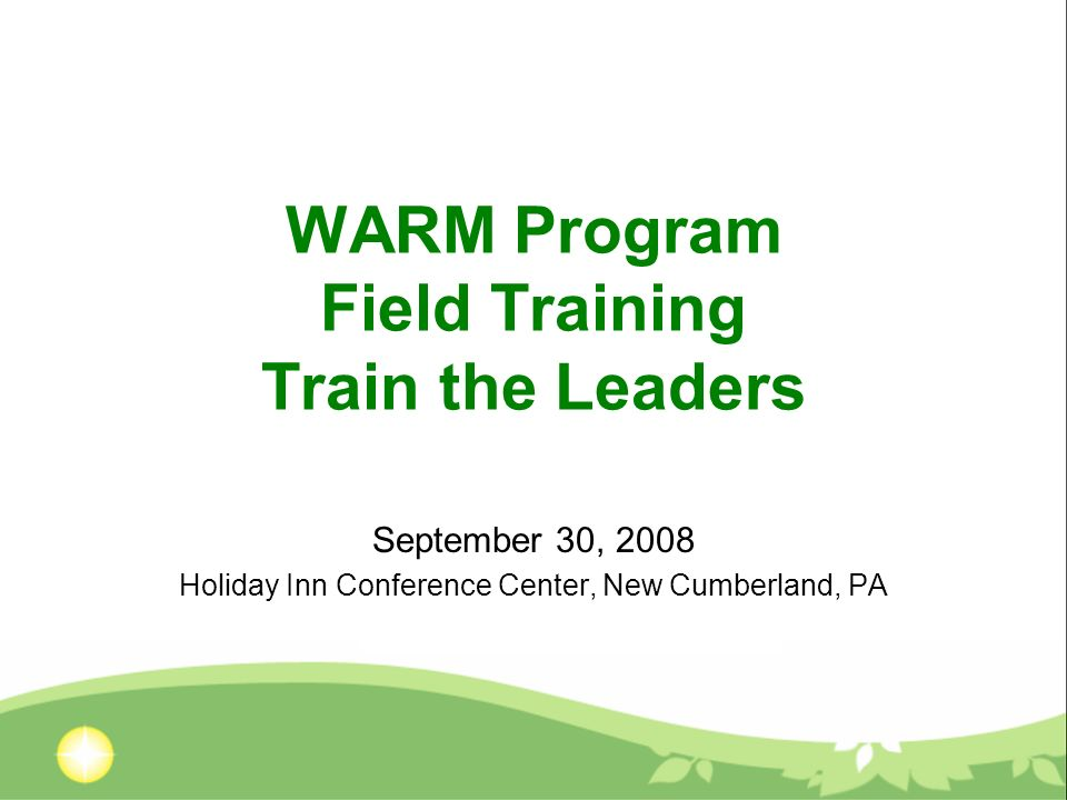 WARM Program Field Training Train the Leaders September 30, 2008 Holiday Inn Conference Center, New Cumberland, PA