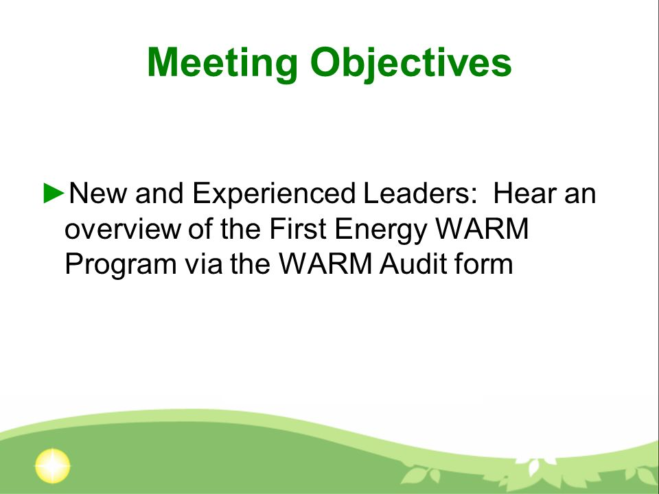 Meeting Objectives New and Experienced Leaders: Hear an overview of the First Energy WARM Program via the WARM Audit form