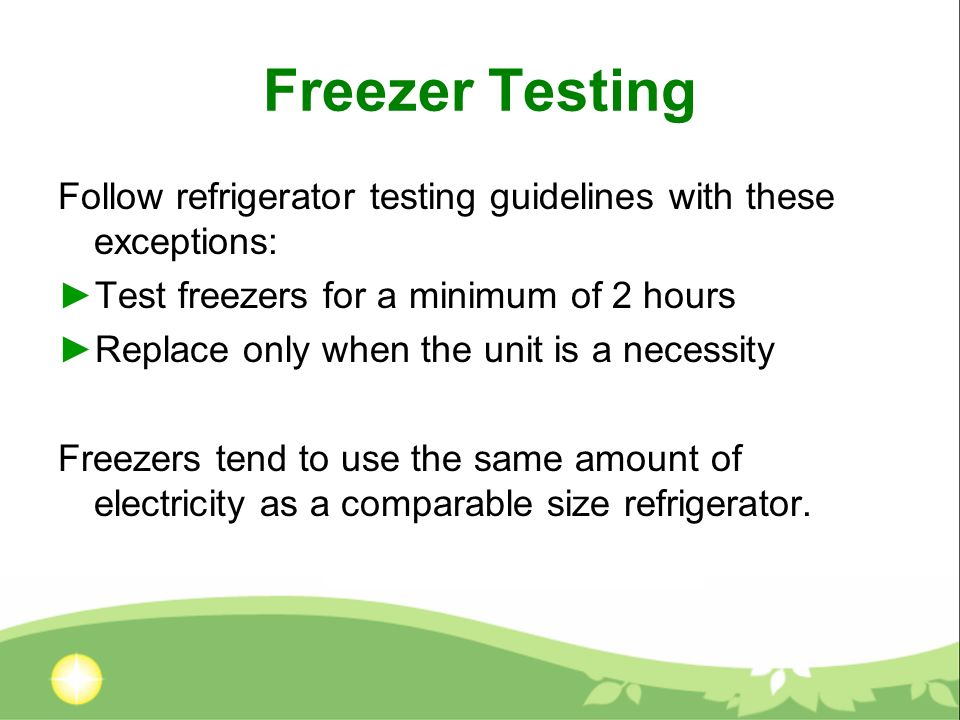 Freezer Testing Follow refrigerator testing guidelines with these exceptions: Test freezers for a minimum of 2 hours Replace only when the unit is a necessity Freezers tend to use the same amount of electricity as a comparable size refrigerator.