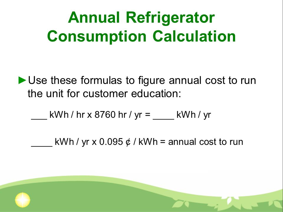 Annual Refrigerator Consumption Calculation Use these formulas to figure annual cost to run the unit for customer education: ___ kWh / hr x 8760 hr / yr = ____ kWh / yr ____ kWh / yr x ¢ / kWh = annual cost to run