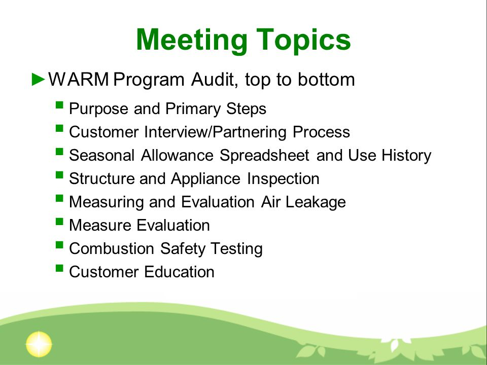 Meeting Topics WARM Program Audit, top to bottom Purpose and Primary Steps Customer Interview/Partnering Process Seasonal Allowance Spreadsheet and Use History Structure and Appliance Inspection Measuring and Evaluation Air Leakage Measure Evaluation Combustion Safety Testing Customer Education