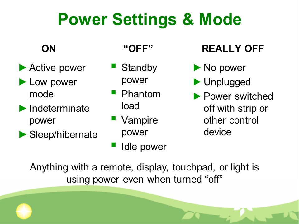 Power Settings & Mode ON Active power Low power mode Indeterminate power Sleep/hibernate REALLY OFF No power Unplugged Power switched off with strip or other control device OFF Standby power Phantom load Vampire power Idle power Anything with a remote, display, touchpad, or light is using power even when turned off
