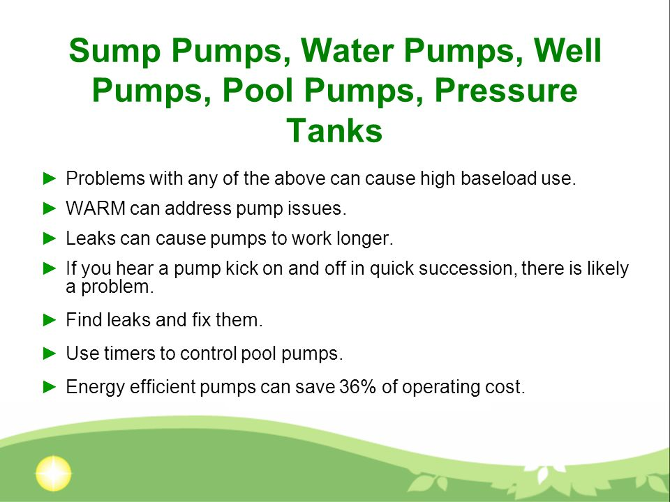 Sump Pumps, Water Pumps, Well Pumps, Pool Pumps, Pressure Tanks Problems with any of the above can cause high baseload use.
