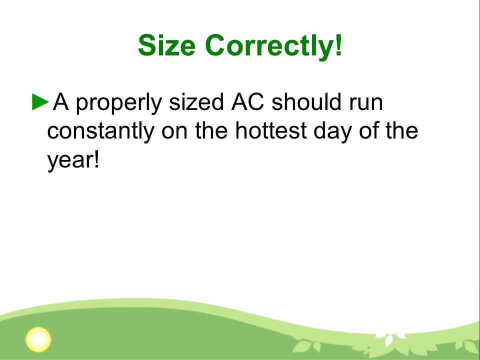 Size Correctly! A properly sized AC should run constantly on the hottest day of the year!
