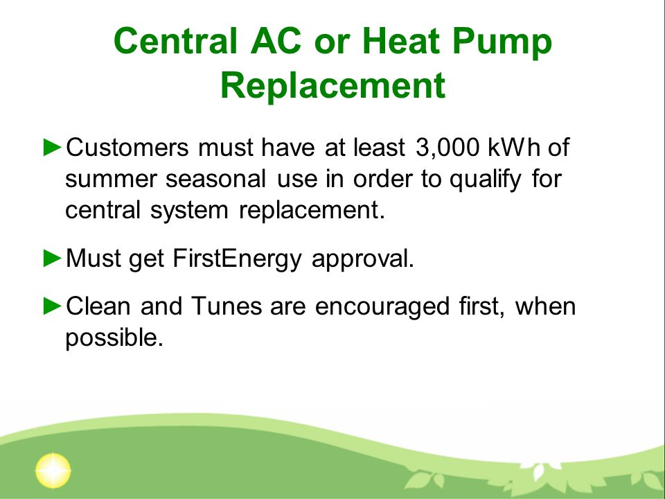 Central AC or Heat Pump Replacement Customers must have at least 3,000 kWh of summer seasonal use in order to qualify for central system replacement.