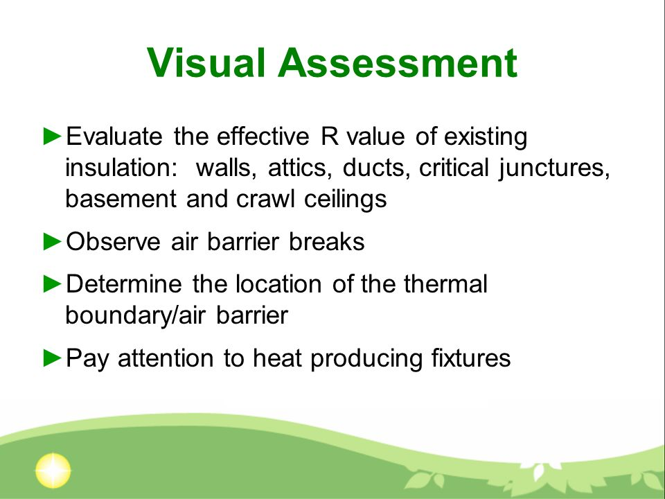 Visual Assessment Evaluate the effective R value of existing insulation: walls, attics, ducts, critical junctures, basement and crawl ceilings Observe air barrier breaks Determine the location of the thermal boundary/air barrier Pay attention to heat producing fixtures