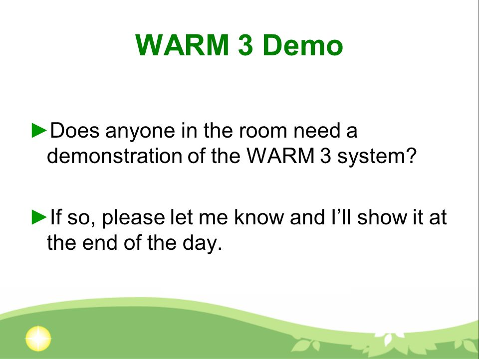 WARM 3 Demo Does anyone in the room need a demonstration of the WARM 3 system.