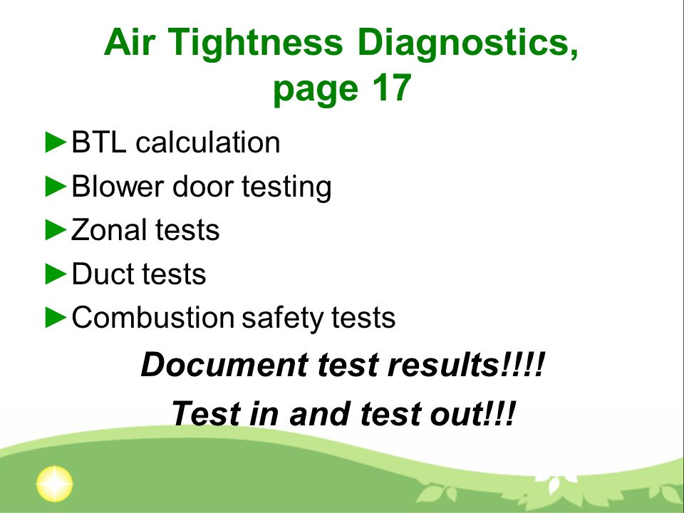 Air Tightness Diagnostics, page 17 BTL calculation Blower door testing Zonal tests Duct tests Combustion safety tests Document test results!!!.