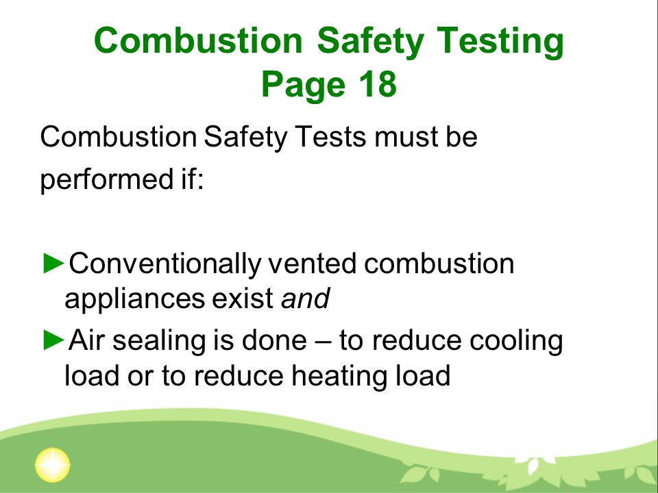 Combustion Safety Testing Page 18 Combustion Safety Tests must be performed if: Conventionally vented combustion appliances exist and Air sealing is done – to reduce cooling load or to reduce heating load